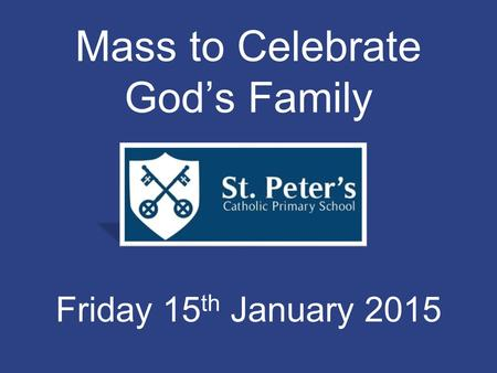 Mass to Celebrate God's Family Friday 15 th January 2015.