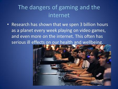 The dangers of gaming and the internet Research has shown that we spen 3 billion hours as a planet every week playing on video games, and even more on.