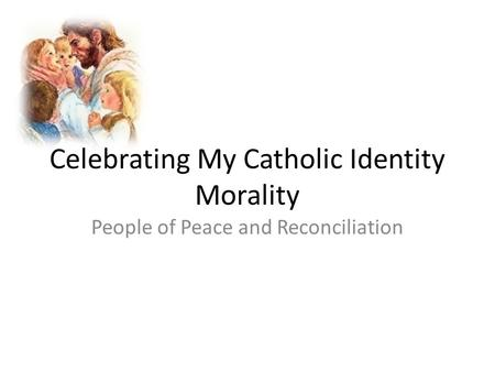 Celebrating My Catholic Identity Morality People of Peace and Reconciliation.