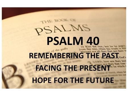 PSALM 1 PSALM 40 REMEMBERING THE PAST FACING THE PRESENT HOPE FOR THE FUTURE.