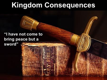 "Kingdom Consequences ""I have not come to bring peace but a sword"""
