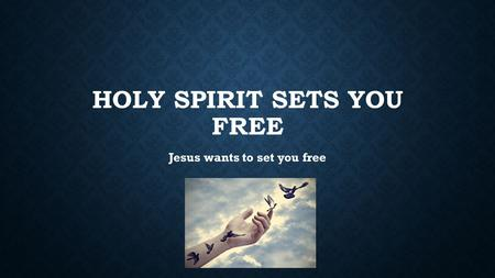 HOLY SPIRIT SETS YOU FREE Jesus wants to set you free.