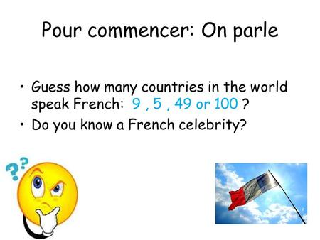 Pour commencer: On parle Guess how many countries in the world speak French: 9, 5, 49 or 100 ? Do you know a French celebrity?