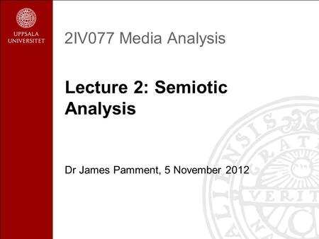 2IV077 Media Analysis Lecture 2: Semiotic Analysis Dr James Pamment, 5 November 2012.