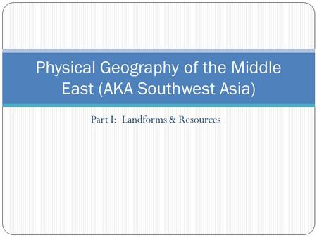 Part I: Landforms & Resources Physical Geography of the Middle East (AKA Southwest Asia)