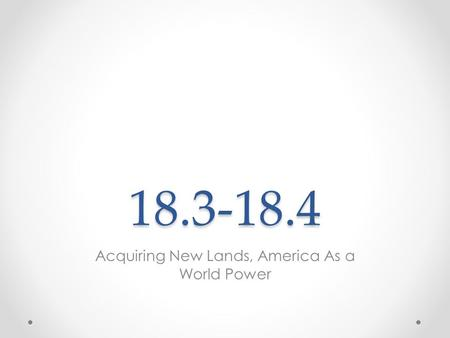 18.3-18.4 Acquiring New Lands, America As a World Power.