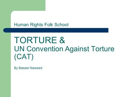 Human Rights Folk School TORTURE & UN Convention Against Torture (CAT) By Baseer Naweed.