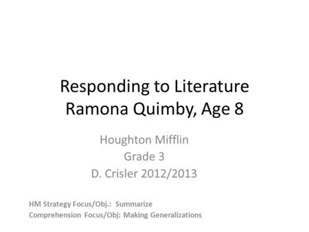 Responding to Literature Ramona Quimby, Age 8 Houghton Mifflin Grade 3 D. Crisler 2012/2013 HM Strategy Focus/Obj.: Summarize Comprehension Focus/Obj: