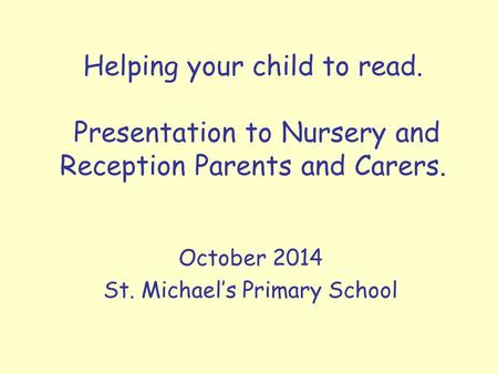 Helping your child to read. Presentation to Nursery and Reception Parents and Carers. October 2014 St. Michael's Primary School.
