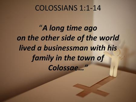 "COLOSSIANS 1:1-14 ""A long time ago on the other side of the world lived a businessman with his family in the town of Colossae…"""
