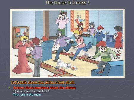 The house in a mess ! ► Answer these questions about the picture 1) Where are the children? They are in the room. Let's talk about the picture first of.