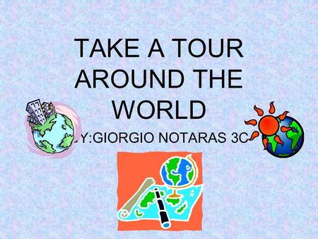 TAKE A TOUR AROUND THE WORLD BY:GIORGIO NOTARAS 3C.