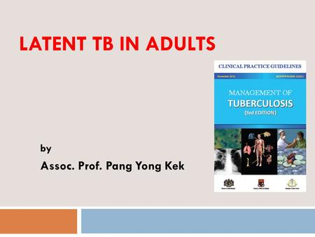 LATENT TB IN ADULTS by Assoc. Prof. Pang Yong Kek 1.