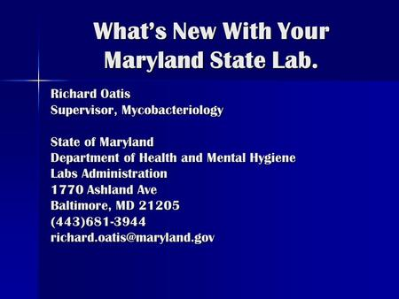 What's New With Your Maryland State Lab. Richard Oatis Supervisor, Mycobacteriology State of Maryland Department of Health and Mental Hygiene Labs Administration.