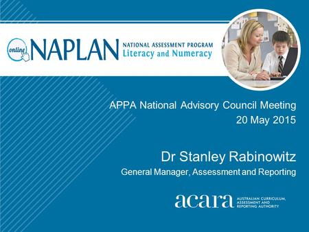 APPA National Advisory Council Meeting 20 May 2015 Dr Stanley Rabinowitz General Manager, Assessment and Reporting.