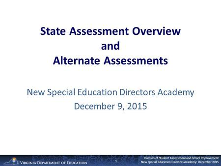 Division of Student Assessment and School Improvement New Special Education Directors Academy: December 2015 State Assessment Overview and Alternate Assessments.