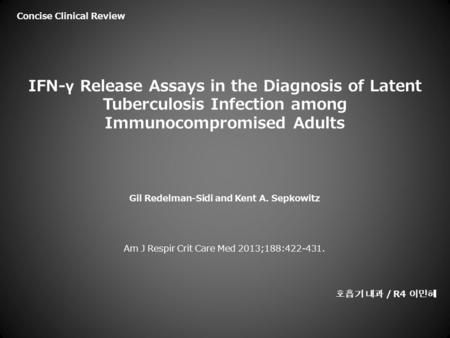 IFN-γ Release Assays in the Diagnosis of Latent Tuberculosis Infection among Immunocompromised Adults Gil Redelman-Sidi and Kent A. Sepkowitz Am J Respir.