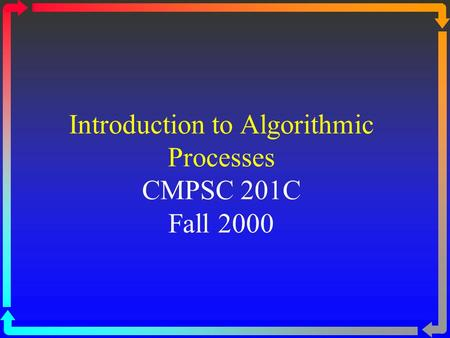 Introduction to Algorithmic Processes CMPSC 201C Fall 2000.