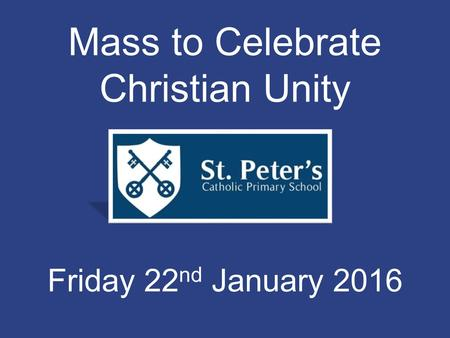 Mass to Celebrate Christian Unity Friday 22 nd January 2016.