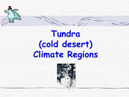 Tundra (cold desert) Climate Regions Arctic Tundra : Location Areas with tundra are found near the North Pole, mostly near northern Canada and.
