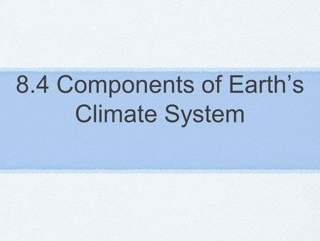 8.4 Components of Earth's Climate System. 4 main components 1 - Atmosphere: layers of gases 2 - Hydrosphere: all water, salt, fresh & frozen 3 - Lithosphere: