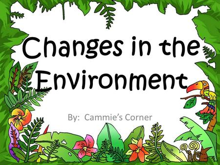 Changes in the Environment By: Cammie's Corner. Many living and nonliving things make up an ecosystem. These many parts are all connected. A change in.