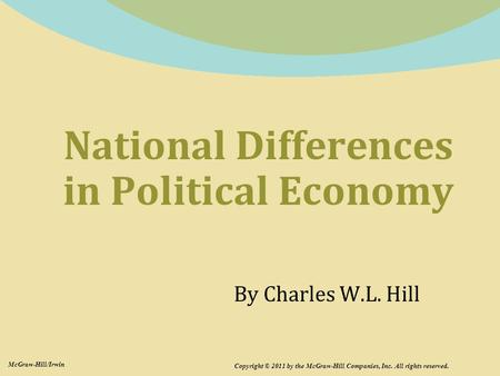 National Differences in Political Economy Copyright © 2011 by the McGraw-Hill Companies, Inc. All rights reserved. McGraw-Hill/Irwin By Charles W.L. Hill.