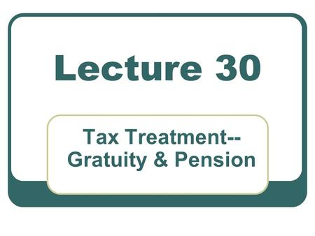 Lecture 30 Tax Treatment-- Gratuity & Pension. Salary and its Computation Gratuity All benefits granted by the fund shall be payable only in Pakistan.