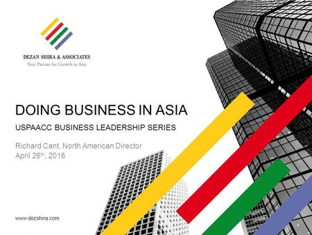 Www.dezshira.com DOING BUSINESS IN ASIA Richard Cant, North American Director April 26 th, 2016 USPAACC BUSINESS LEADERSHIP SERIES.