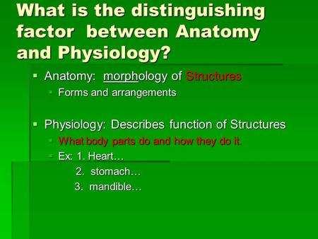 What is the distinguishing factor between Anatomy and Physiology?  Anatomy: morphology of Structures  Forms and arrangements  Physiology: Describes.