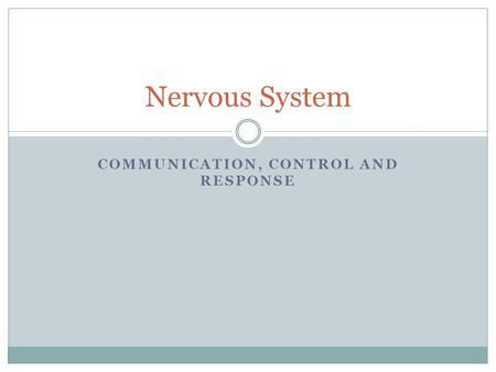 COMMUNICATION, CONTROL AND RESPONSE Nervous System.
