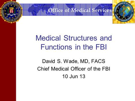 Office of Medical Services Medical Structures and Functions in the FBI David S. Wade, MD, FACS Chief Medical Officer of the FBI 10 Jun 13.