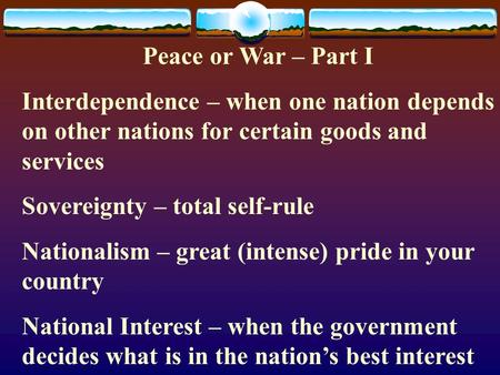 Peace or War – Part I Interdependence – when one nation depends on other nations for certain goods and services Sovereignty – total self-rule Nationalism.