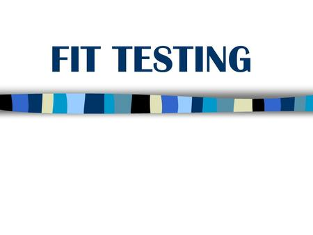 FIT TESTING.