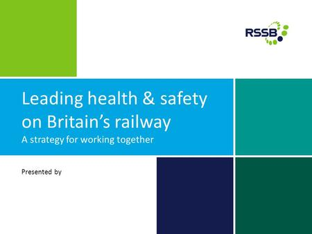 Leading health & safety on Britain's railway A strategy for working together Presented by.
