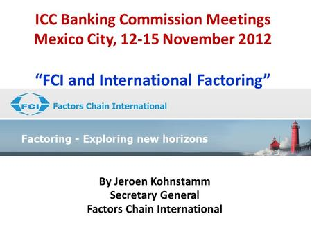 "ICC Banking Commission Meetings Mexico City, 12-15 November 2012 ""FCI and International Factoring"" By Jeroen Kohnstamm Secretary General Factors Chain."