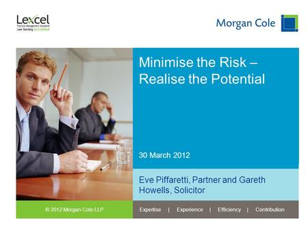 © 2012 Morgan Cole LLPExpertise | Experience | Efficiency | Contribution 30 March 2012 Minimise the Risk – Realise the Potential Eve Piffaretti, Partner.