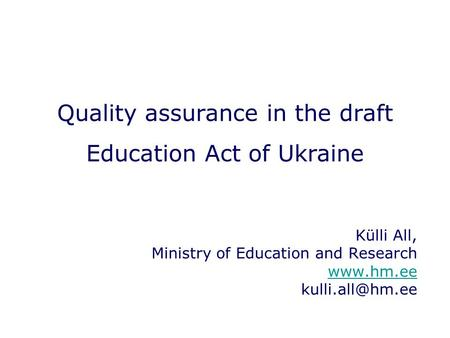 Quality assurance in the draft Education Act of Ukraine Külli All, Ministry of Education and Research
