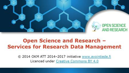 Open Science and Research – Services for Research Data Management © 2014 OKM ATT 2014–2017 initiative www.avointiede.fiwww.avointiede.fi Licenced under.