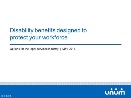 1 Disability benefits designed to protect your workforce Options for the legal services industry | May 2013 MK-3112 (5-13)