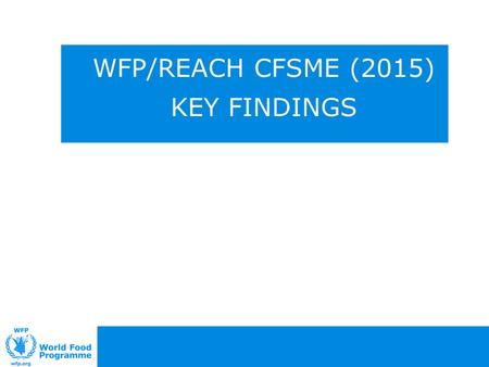 WFP/REACH CFSME (2015) KEY FINDINGS. Introduction (2) Methodology The findings outlined in this presentation are from the following data collection exercises:
