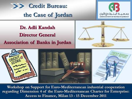 Dr. Adli Kandah Director General Association of Banks in Jordan Credit Bureau: the Case of Jordan Workshop on Support for Euro-Mediterranean industrial.