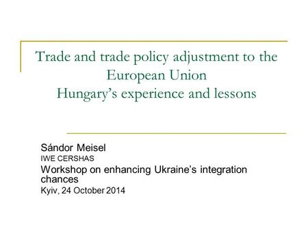 Trade and trade policy adjustment to the European Union Hungary's experience and lessons Sándor Meisel IWE CERSHAS Workshop on enhancing Ukraine's integration.