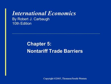 Copyright ©2005, Thomson/South-Western International Economics By Robert J. Carbaugh 10th Edition Chapter 5: Nontariff Trade Barriers.