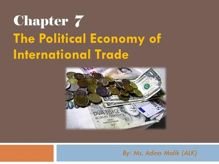 Chapter 7 The Political Economy of International Trade By: Ms. Adina Malik (ALK)