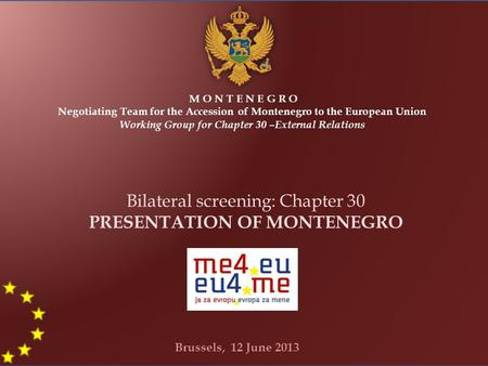 M O N T E N E G R O Negotiating Team for the Accession of Montenegro to the European Union Working Group for Chapter 30 –External Relations Bilateral screening: