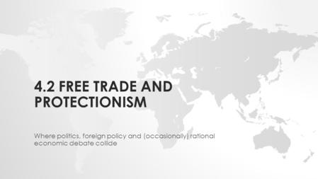 4.2 FREE TRADE AND PROTECTIONISM Where politics, foreign policy and (occasionally) rational economic debate collide.