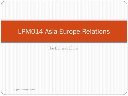 The EU and China LPM014 Asia-Europe Relations A Jean Monnet Module.