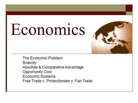 Economics The Economic Problem Scarcity Absolute & Comparative Advantage Opportunity Cost Economic Systems Free Trade v. Protectionism v. Fair Trade.