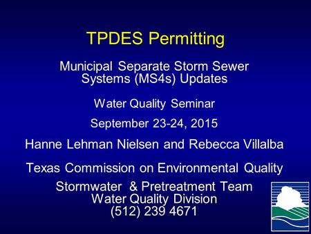 TPDES Permitting Municipal Separate Storm Sewer Systems (MS4s) Updates Water Quality Seminar September 23-24, 2015 Hanne Lehman Nielsen and Rebecca Villalba.